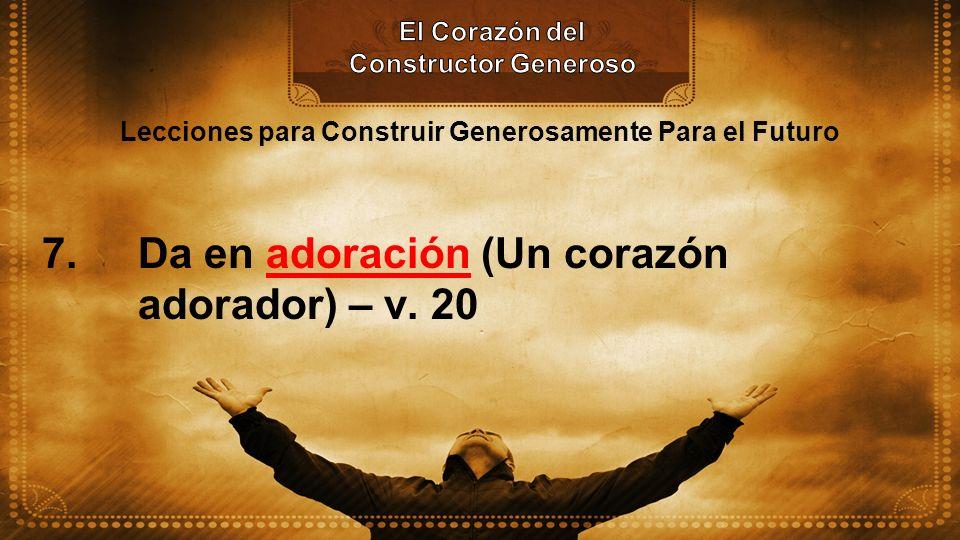 Lecciones para Construir Generosamente Para el Futuro 7. Da en adoración (Un corazón adorador) – v. 20
