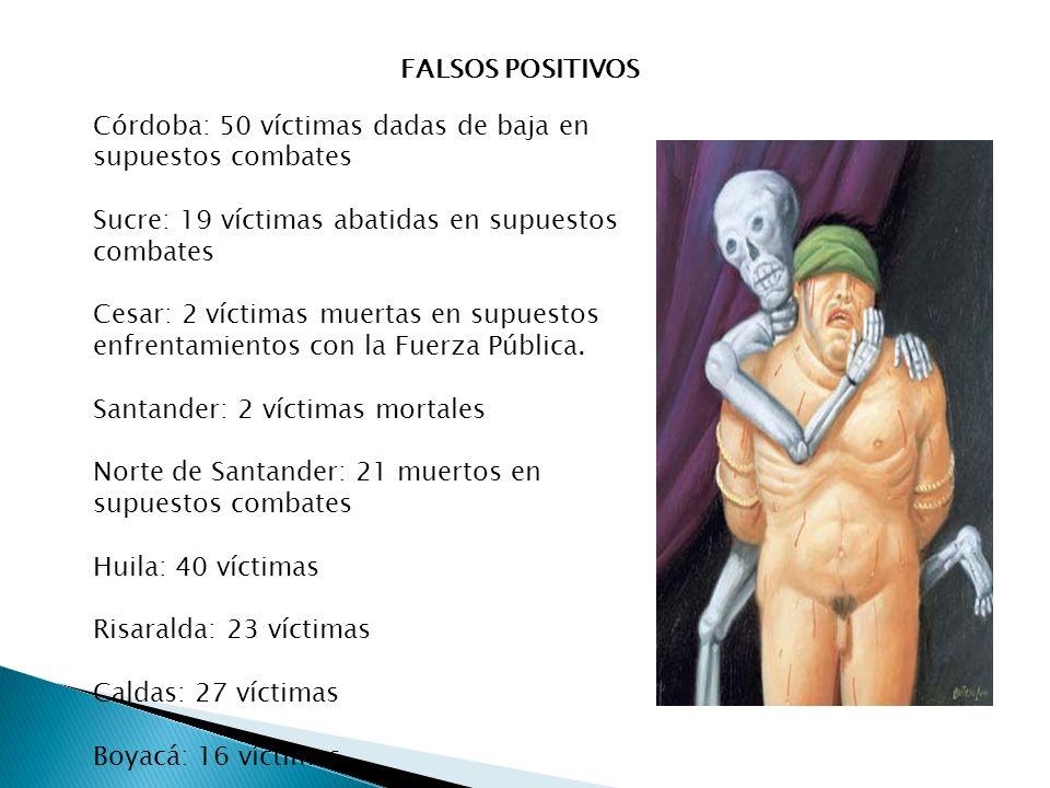 FALSOS POSITIVOS Córdoba: 50 víctimas dadas de baja en supuestos combates Sucre: 19 víctimas abatidas en supuestos combates Cesar: 2 víctimas muertas en supuestos enfrentamientos con la Fuerza Pública.
