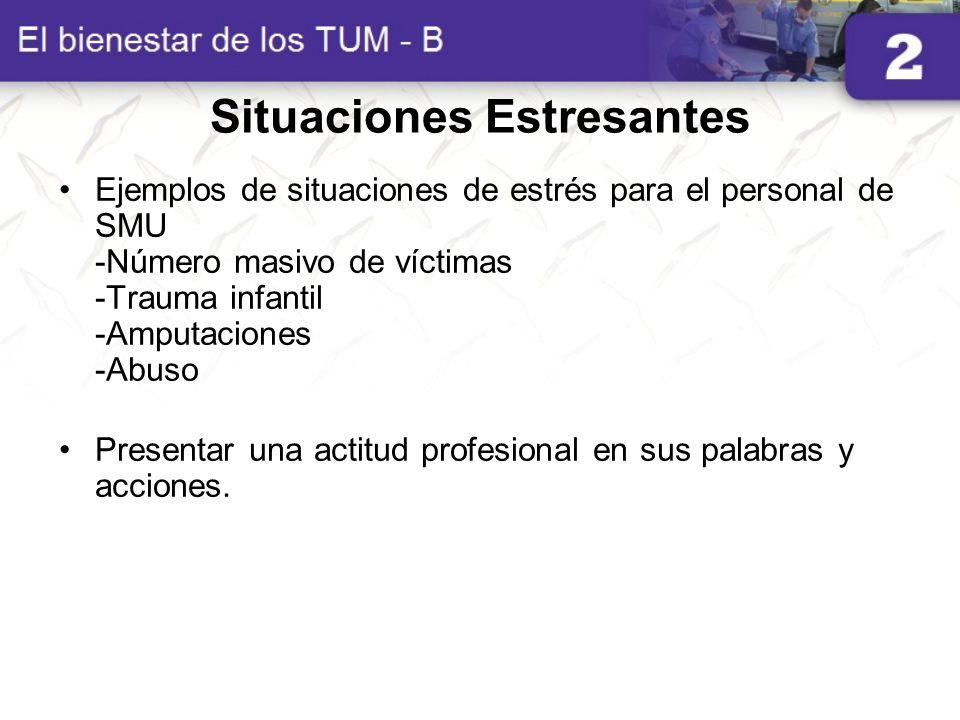 Situaciones Estresantes Ejemplos de situaciones de estrés para el personal de SMU -Número masivo de víctimas -Trauma infantil -Amputaciones -Abuso Pre