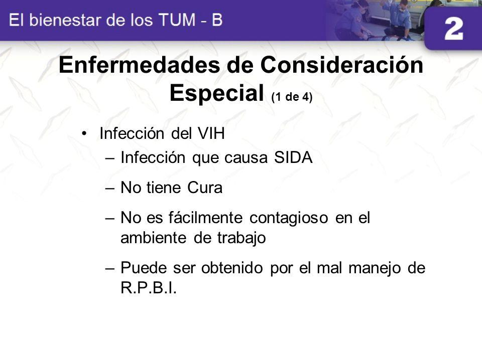 Enfermedades de Consideración Especial (1 de 4) Infección del VIH –Infección que causa SIDA –No tiene Cura –No es fácilmente contagioso en el ambiente