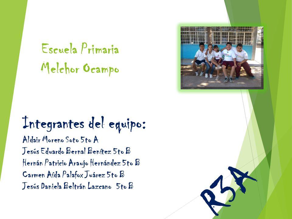 Escuela Primaria Melchor Ocampo Integrantes del equipo: Aldair Moreno Soto 5to A Jesús Eduardo Bernal Benítez 5to B Hernán Patricio Araujo Hernández 5
