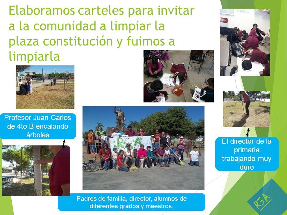 Elaboramos carteles para invitar a la comunidad a limpiar la plaza constitución y fuimos a limpiarla El director de la primaria trabajando muy duro Pa