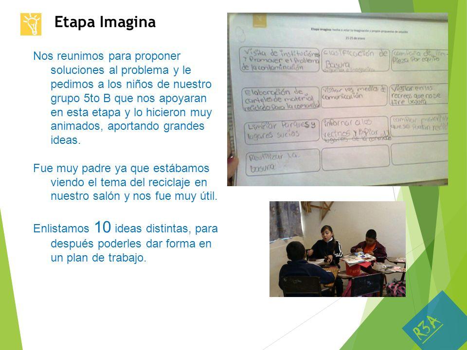 Etapa Imagina Nos reunimos para proponer soluciones al problema y le pedimos a los niños de nuestro grupo 5to B que nos apoyaran en esta etapa y lo hi