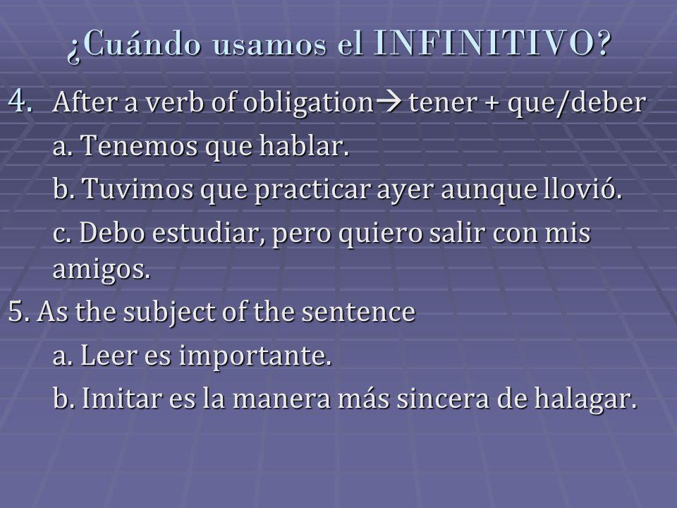 ¿Cuándo usamos el INFINITIVO? 4. After a verb of obligation tener + que/deber a. Tenemos que hablar. b. Tuvimos que practicar ayer aunque llovió. c. D