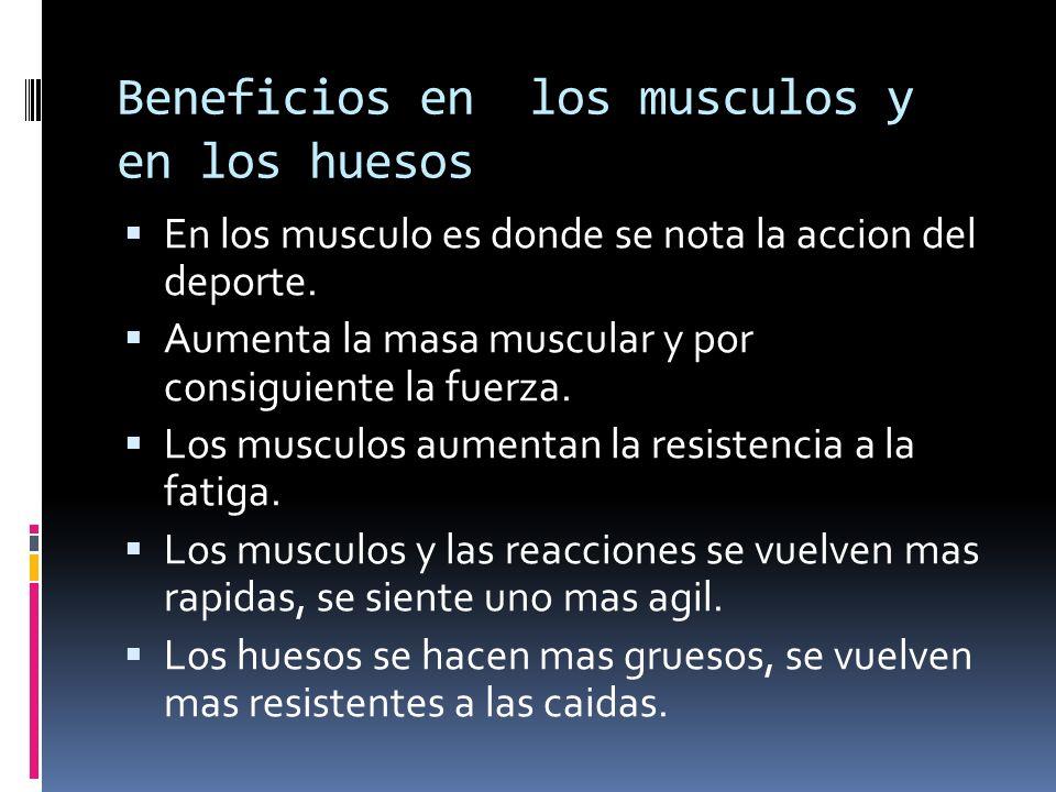 Beneficios en los musculos y en los huesos En los musculo es donde se nota la accion del deporte. Aumenta la masa muscular y por consiguiente la fuerz