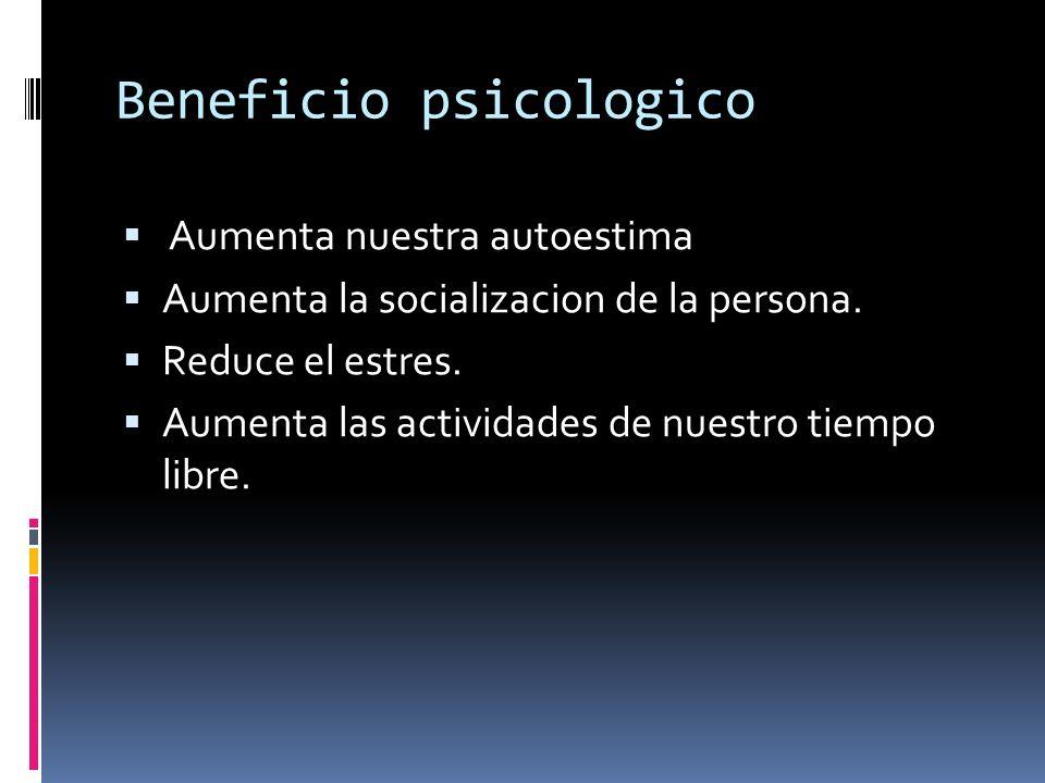 Beneficio psicologico Aumenta nuestra autoestima Aumenta la socializacion de la persona. Reduce el estres. Aumenta las actividades de nuestro tiempo l