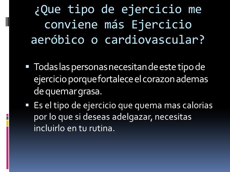 ¿Que tipo de ejercicio me conviene más Ejercicio aeróbico o cardiovascular? Todas las personas necesitan de este tipo de ejercicio porque fortalece el