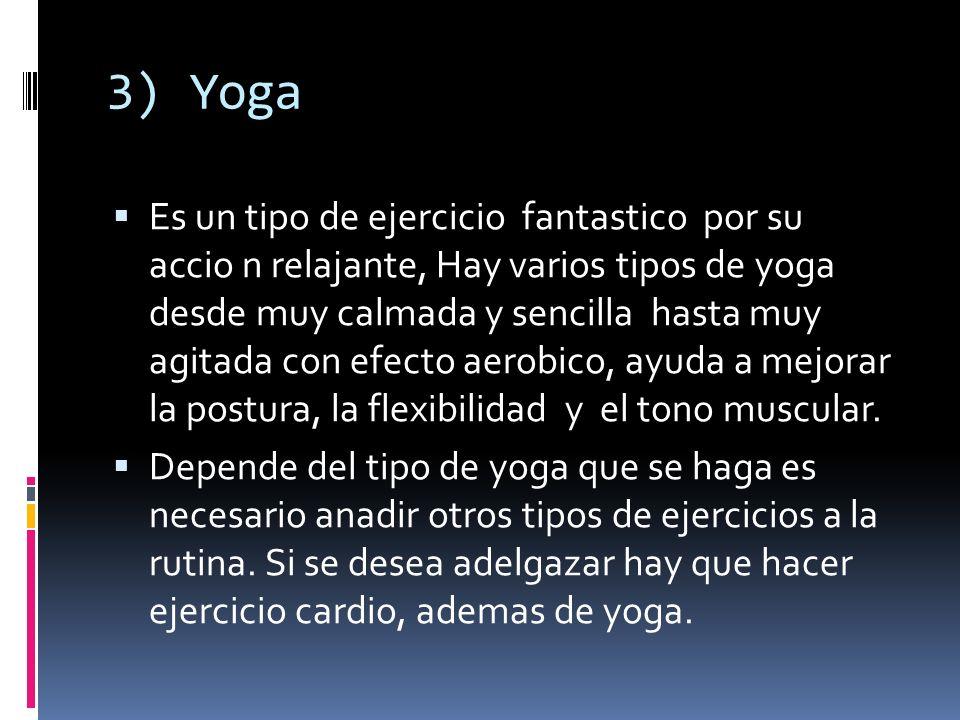 3) Yoga Es un tipo de ejercicio fantastico por su accio n relajante, Hay varios tipos de yoga desde muy calmada y sencilla hasta muy agitada con efect