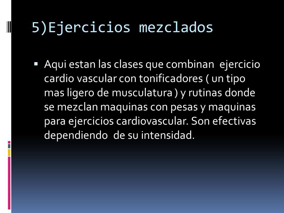 5)Ejercicios mezclados Aqui estan las clases que combinan ejercicio cardio vascular con tonificadores ( un tipo mas ligero de musculatura ) y rutinas