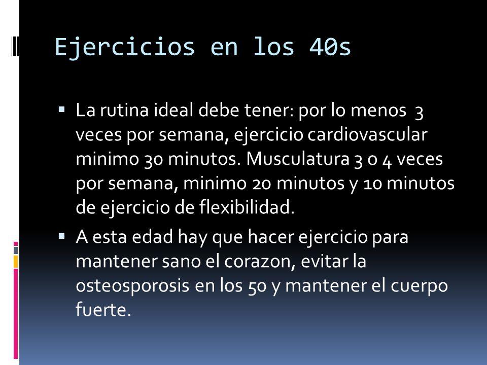 Ejercicios en los 40s La rutina ideal debe tener: por lo menos 3 veces por semana, ejercicio cardiovascular minimo 30 minutos. Musculatura 3 o 4 veces