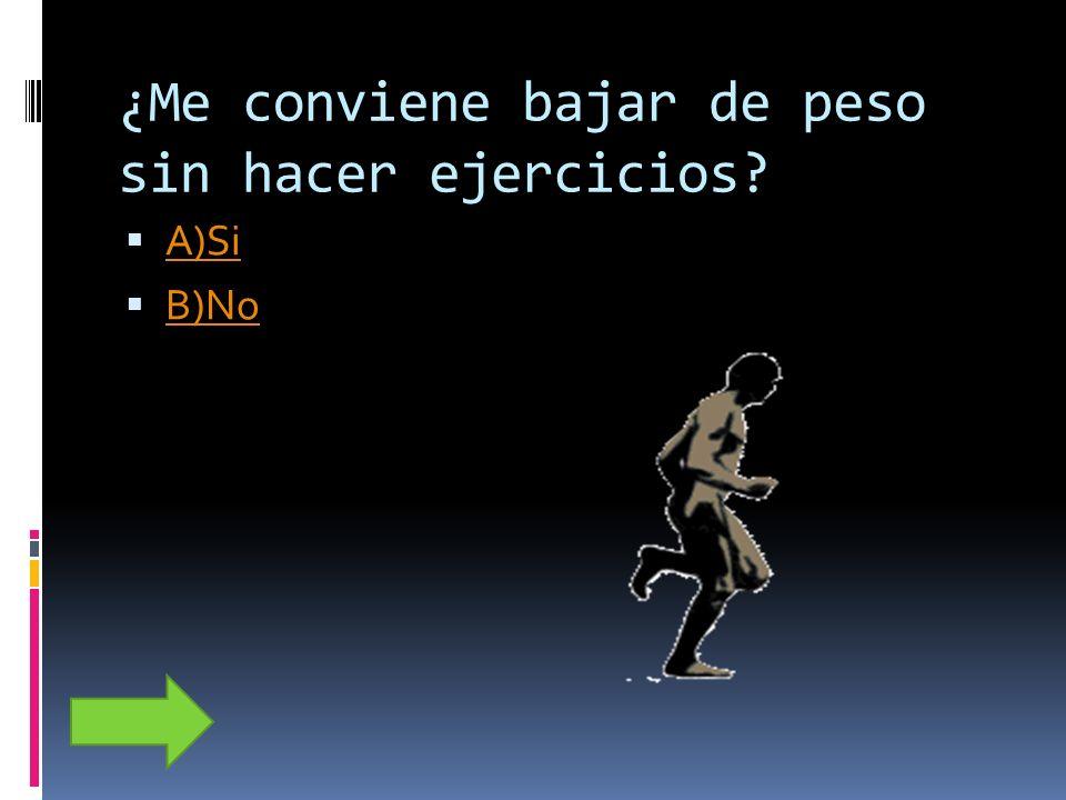 ¿Me conviene bajar de peso sin hacer ejercicios? A)Si B)No