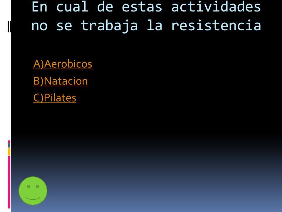 En cual de estas actividades no se trabaja la resistencia A)Aerobicos B)Natacion C)Pilates