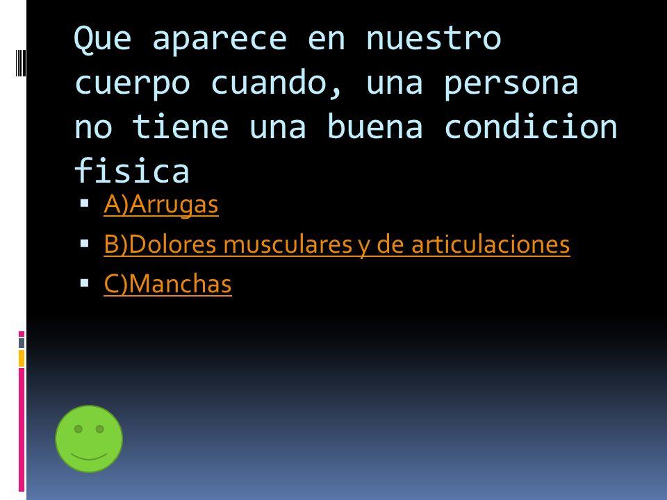 Que aparece en nuestro cuerpo cuando, una persona no tiene una buena condicion fisica A)Arrugas B)Dolores musculares y de articulaciones C)Manchas