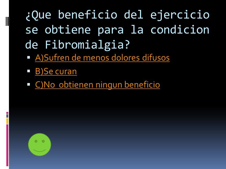 ¿Que beneficio del ejercicio se obtiene para la condicion de Fibromialgia? A)Sufren de menos dolores difusos B)Se curan C)No obtienen ningun beneficio