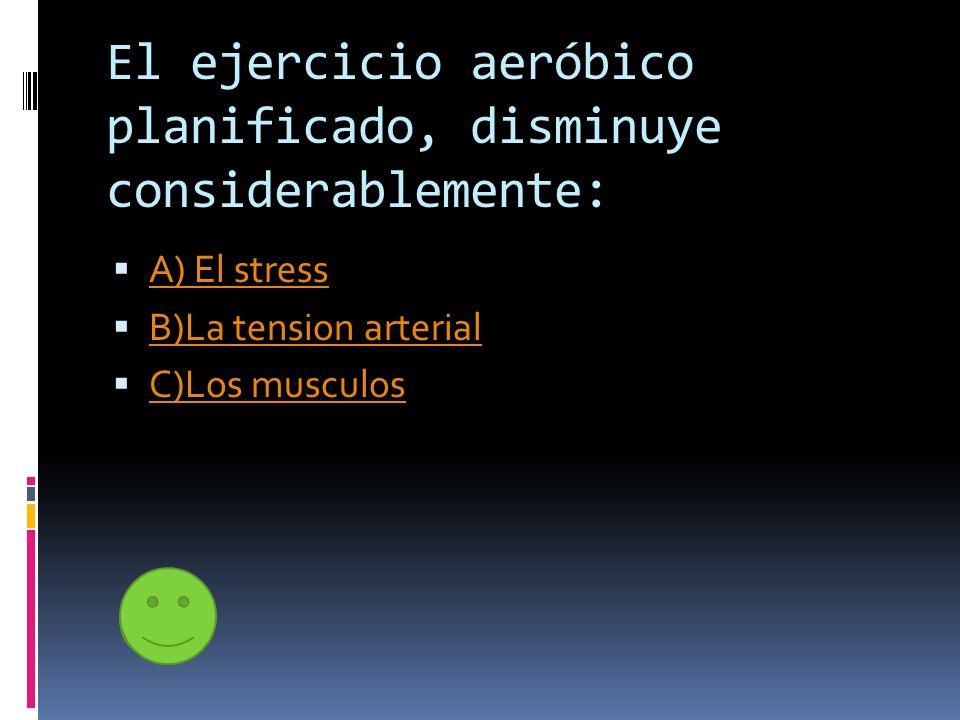 El ejercicio aeróbico planificado, disminuye considerablemente: A) El stress B)La tension arterial C)Los musculos