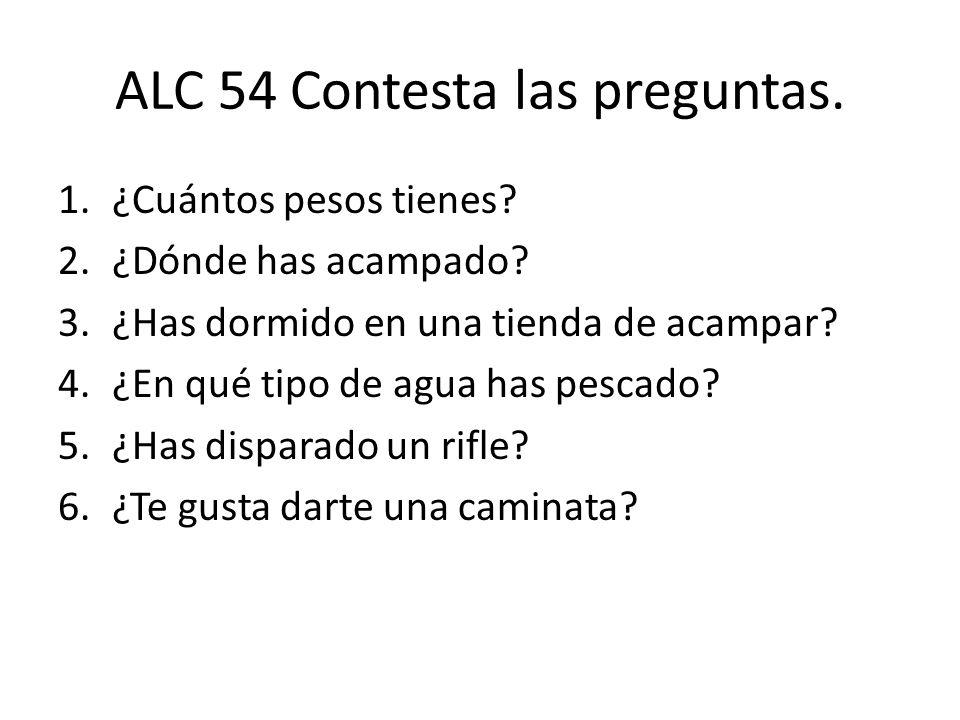 ALC 54 Contesta las preguntas. 1.¿Cuántos pesos tienes? 2.¿Dónde has acampado? 3.¿Has dormido en una tienda de acampar? 4.¿En qué tipo de agua has pes
