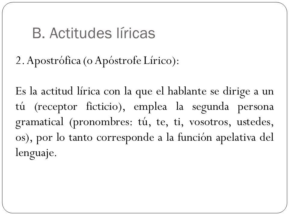 B. Actitudes líricas 2. Apostrófica (o Apóstrofe Lírico): Es la actitud lírica con la que el hablante se dirige a un tú (receptor ficticio), emplea la