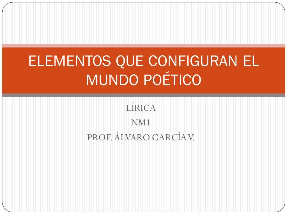 LÍRICA NM1 PROF. ÁLVARO GARCÍA V. ELEMENTOS QUE CONFIGURAN EL MUNDO POÉTICO
