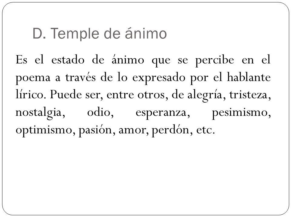 D. Temple de ánimo Es el estado de ánimo que se percibe en el poema a través de lo expresado por el hablante lírico. Puede ser, entre otros, de alegrí
