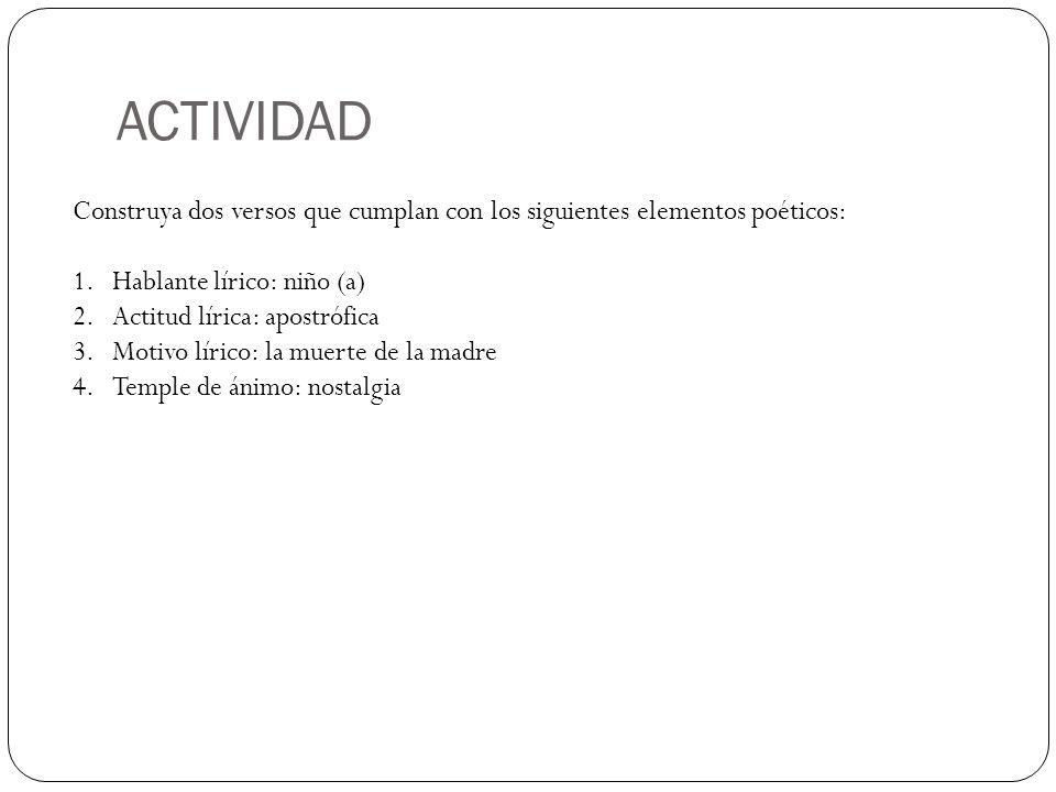 ACTIVIDAD Construya dos versos que cumplan con los siguientes elementos poéticos: 1.Hablante lírico: niño (a) 2.Actitud lírica: apostrófica 3.Motivo l