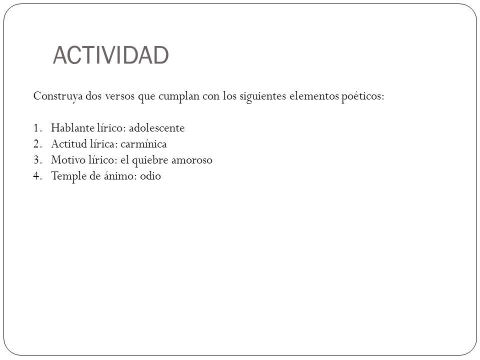 ACTIVIDAD Construya dos versos que cumplan con los siguientes elementos poéticos: 1.Hablante lírico: adolescente 2.Actitud lírica: carmínica 3.Motivo