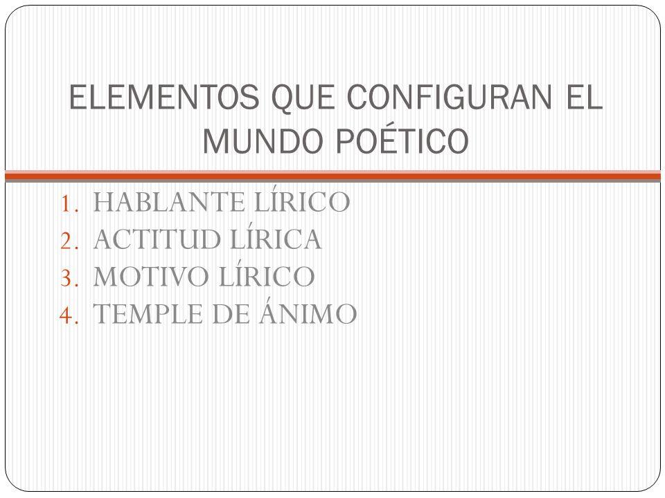 ELEMENTOS QUE CONFIGURAN EL MUNDO POÉTICO 1. HABLANTE LÍRICO 2. ACTITUD LÍRICA 3. MOTIVO LÍRICO 4. TEMPLE DE ÁNIMO