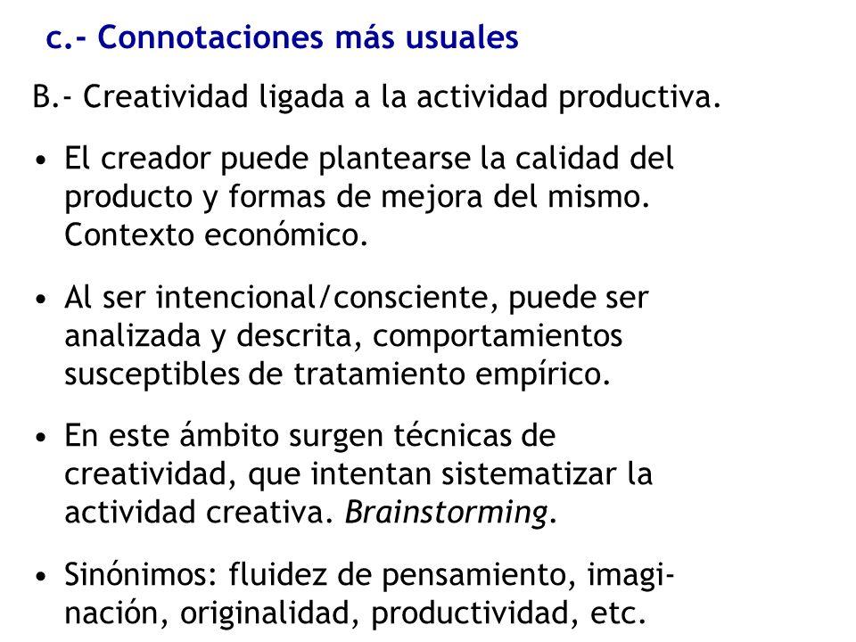 c.- Connotaciones más usuales B.- Creatividad ligada a la actividad productiva. El creador puede plantearse la calidad del producto y formas de mejora