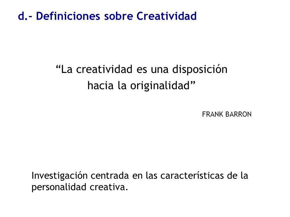 d.- Definiciones sobre Creatividad La creatividad es una disposición hacia la originalidad FRANK BARRON Investigación centrada en las características