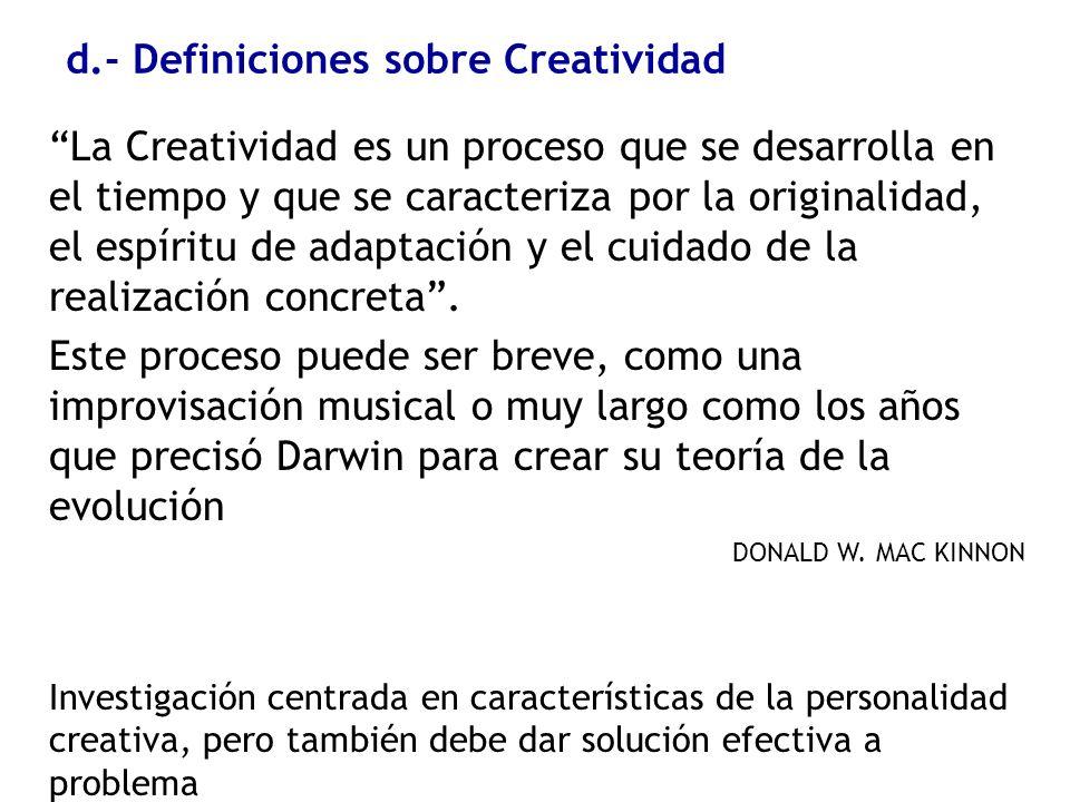 d.- Definiciones sobre Creatividad La Creatividad es un proceso que se desarrolla en el tiempo y que se caracteriza por la originalidad, el espíritu d