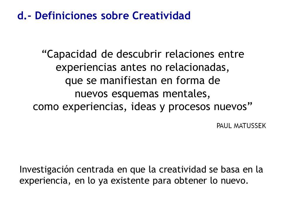 d.- Definiciones sobre Creatividad Capacidad de descubrir relaciones entre experiencias antes no relacionadas, que se manifiestan en forma de nuevos e