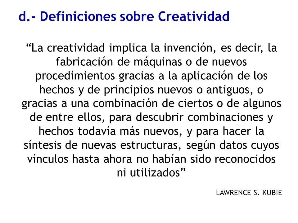 d.- Definiciones sobre Creatividad La creatividad implica la invención, es decir, la fabricación de máquinas o de nuevos procedimientos gracias a la a