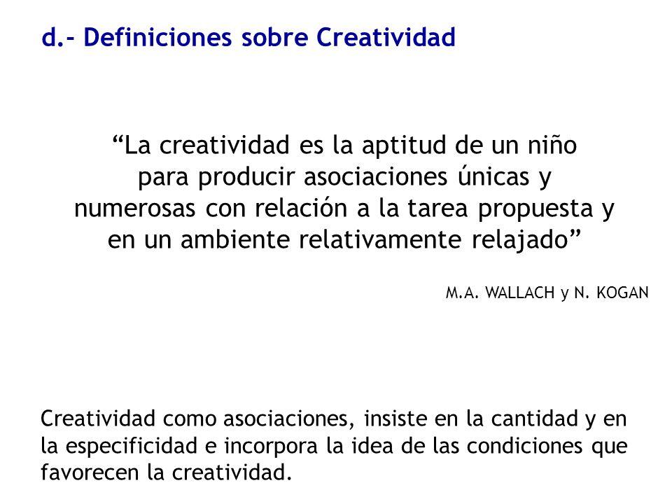 d.- Definiciones sobre Creatividad La creatividad es la aptitud de un niño para producir asociaciones únicas y numerosas con relación a la tarea propu