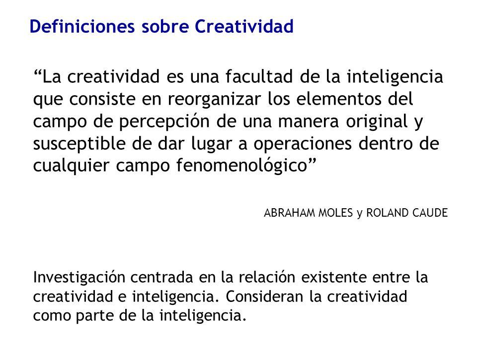 Definiciones sobre Creatividad La creatividad es una facultad de la inteligencia que consiste en reorganizar los elementos del campo de percepción de