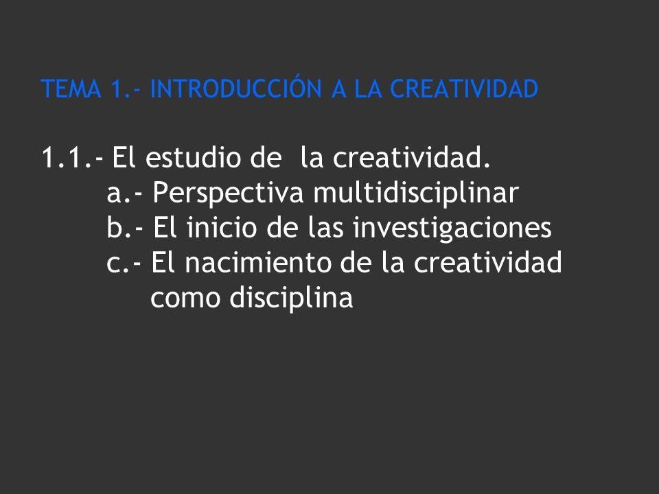 TEMA 1.- INTRODUCCIÓN A LA CREATIVIDAD 1.1.- El estudio de la creatividad. a.- Perspectiva multidisciplinar b.- El inicio de las investigaciones c.- E