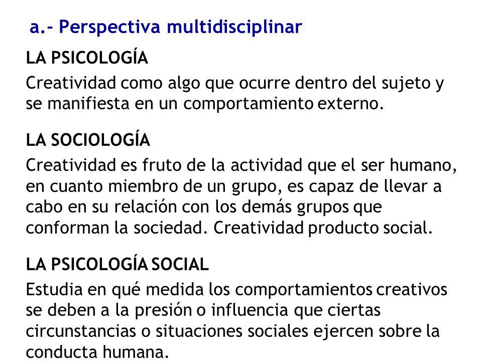 a.- Perspectiva multidisciplinar LA PSICOLOGÍA Creatividad como algo que ocurre dentro del sujeto y se manifiesta en un comportamiento externo. LA SOC