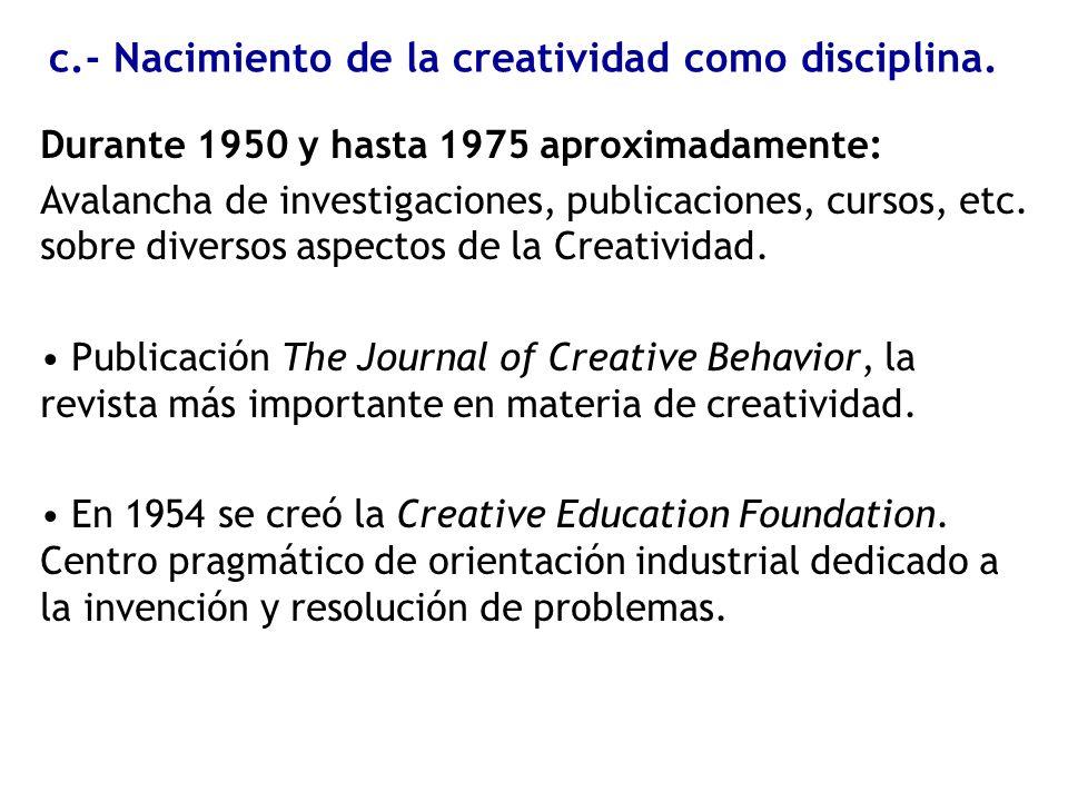 c.- Nacimiento de la creatividad como disciplina. Durante 1950 y hasta 1975 aproximadamente: Avalancha de investigaciones, publicaciones, cursos, etc.