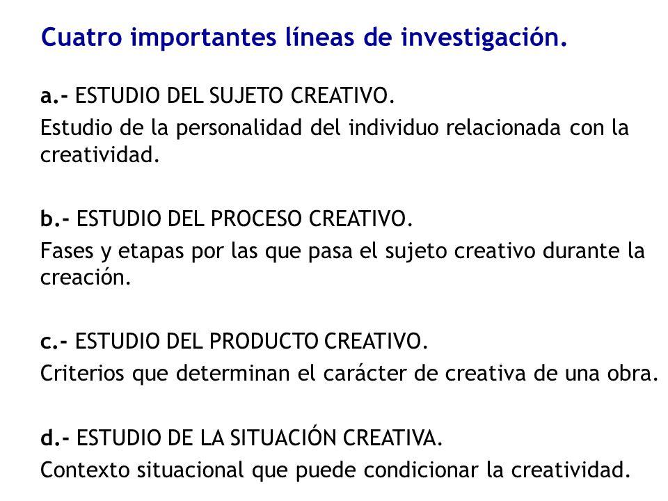 Cuatro importantes líneas de investigación. a.- ESTUDIO DEL SUJETO CREATIVO. Estudio de la personalidad del individuo relacionada con la creatividad.