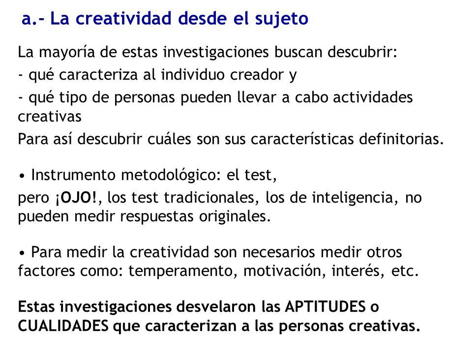 a.- La creatividad desde el sujeto La mayoría de estas investigaciones buscan descubrir: - qué caracteriza al individuo creador y - qué tipo de person