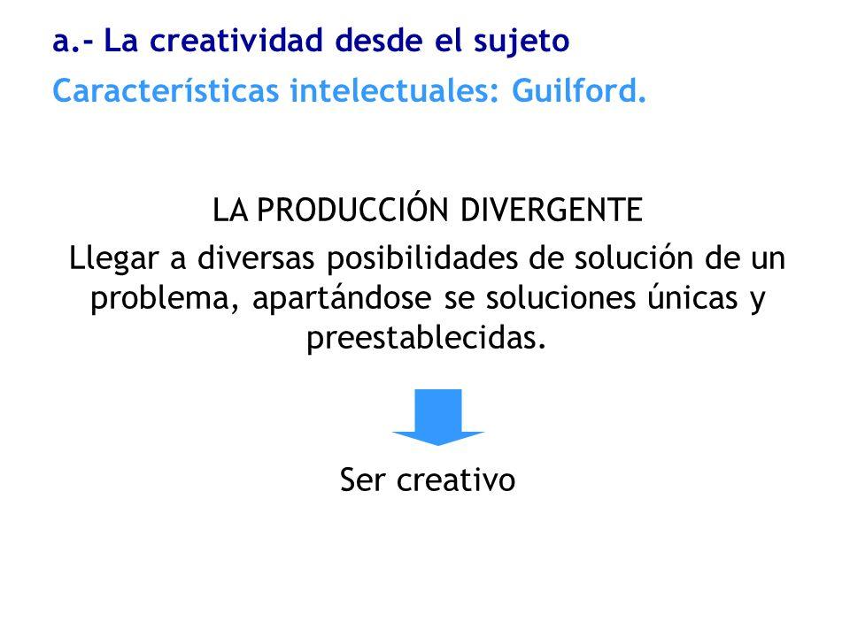 LA PRODUCCIÓN DIVERGENTE Llegar a diversas posibilidades de solución de un problema, apartándose se soluciones únicas y preestablecidas. Ser creativo