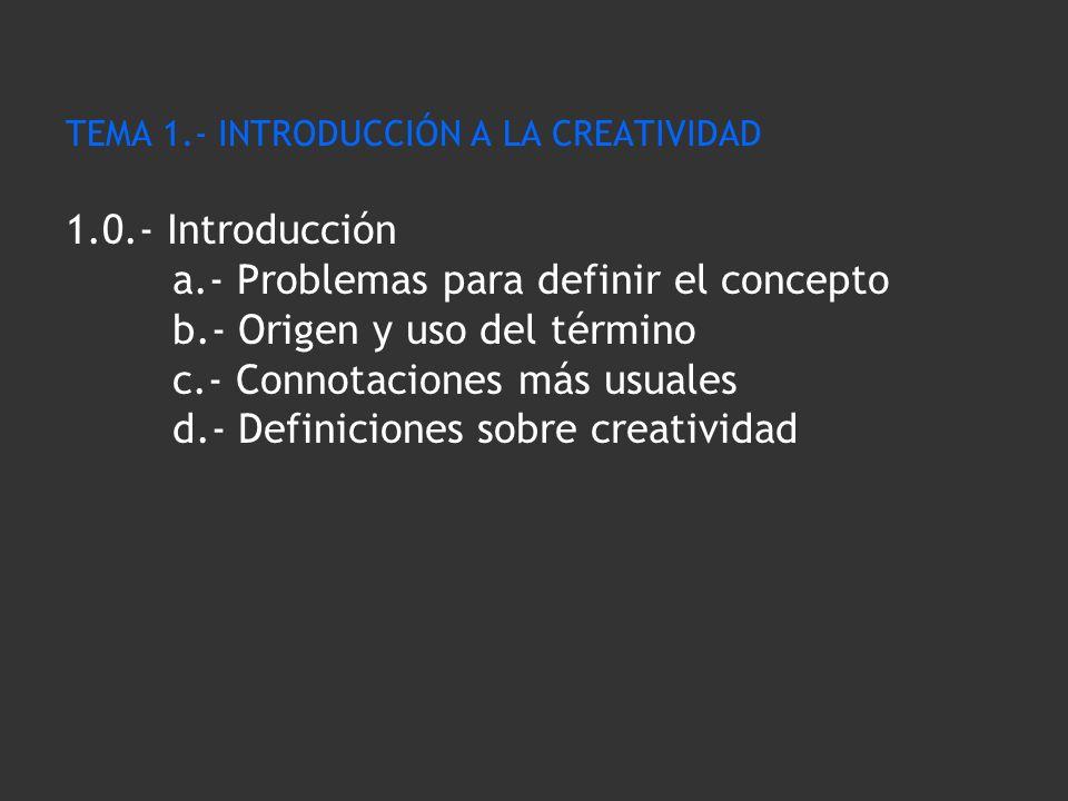 TEMA 1.- INTRODUCCIÓN A LA CREATIVIDAD 1.0.- Introducción a.- Problemas para definir el concepto b.- Origen y uso del término c.- Connotaciones más us
