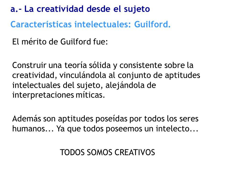 El mérito de Guilford fue: Construir una teoría sólida y consistente sobre la creatividad, vinculándola al conjunto de aptitudes intelectuales del suj