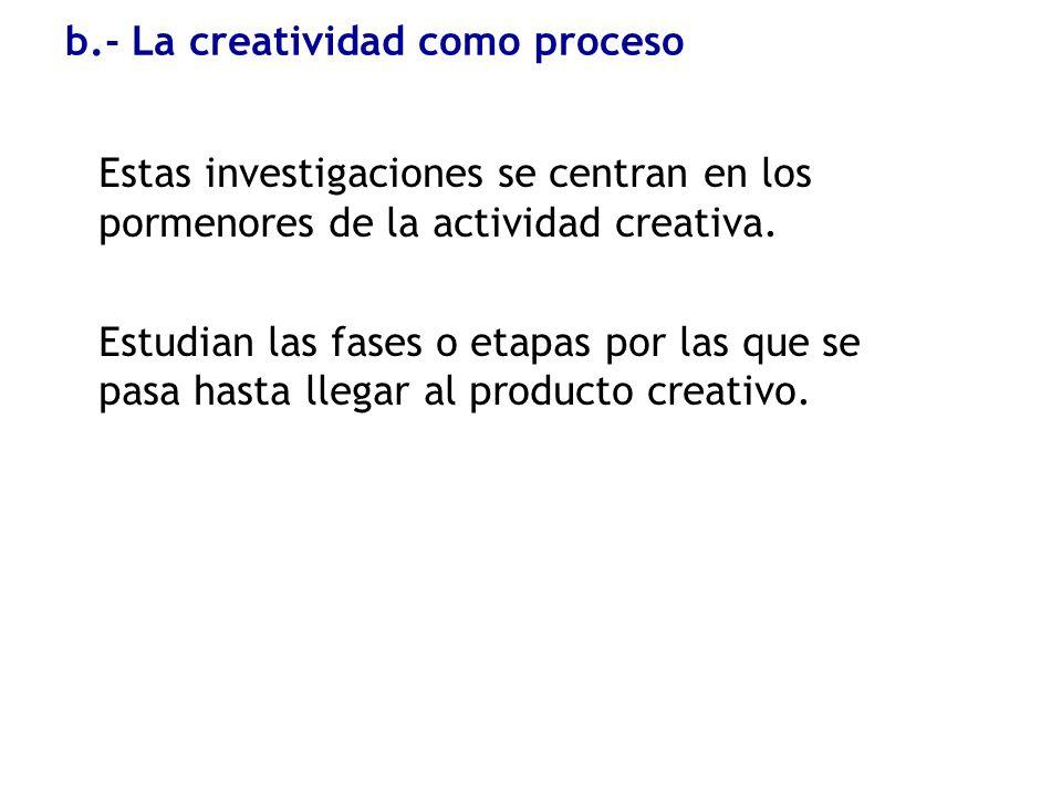 b.- La creatividad como proceso Estas investigaciones se centran en los pormenores de la actividad creativa. Estudian las fases o etapas por las que s
