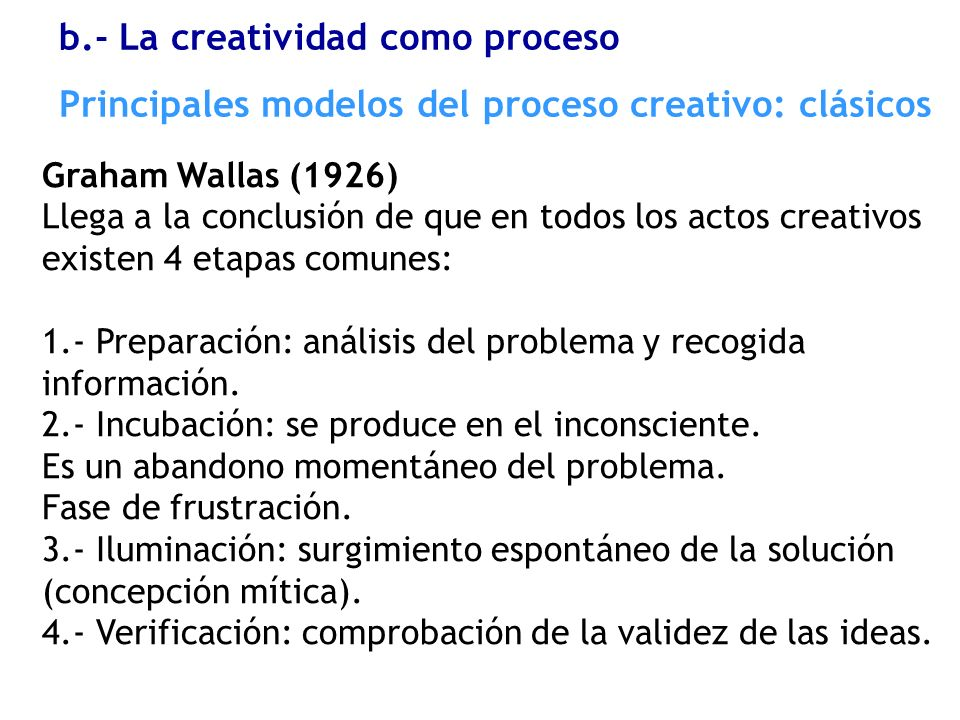 Graham Wallas (1926) Llega a la conclusión de que en todos los actos creativos existen 4 etapas comunes: 1.- Preparación: análisis del problema y reco
