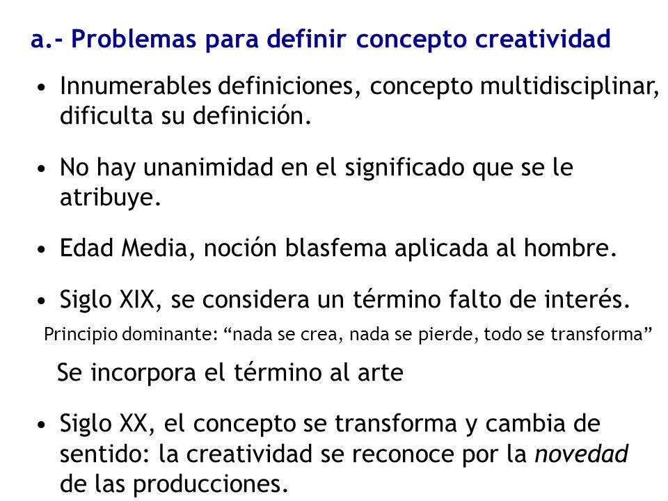 a.- Problemas para definir concepto creatividad Innumerables definiciones, concepto multidisciplinar, dificulta su definición. No hay unanimidad en el