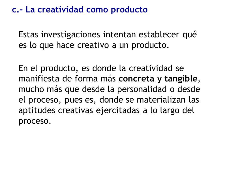 c.- La creatividad como producto Estas investigaciones intentan establecer qué es lo que hace creativo a un producto. En el producto, es donde la crea