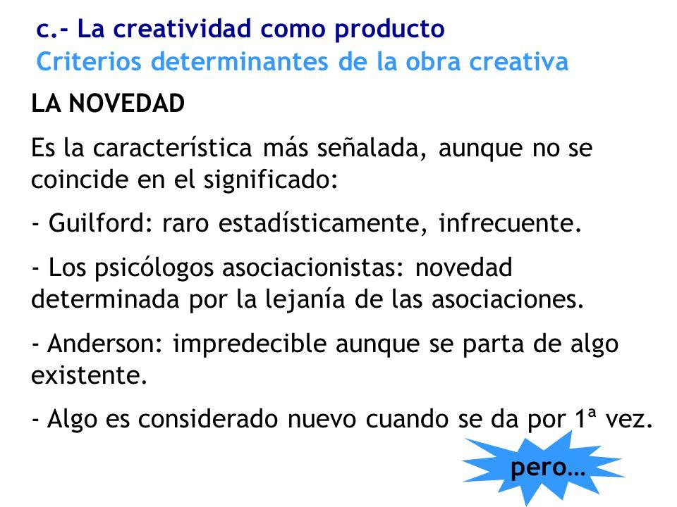 Criterios determinantes de la obra creativa LA NOVEDAD Es la característica más señalada, aunque no se coincide en el significado: - Guilford: raro es