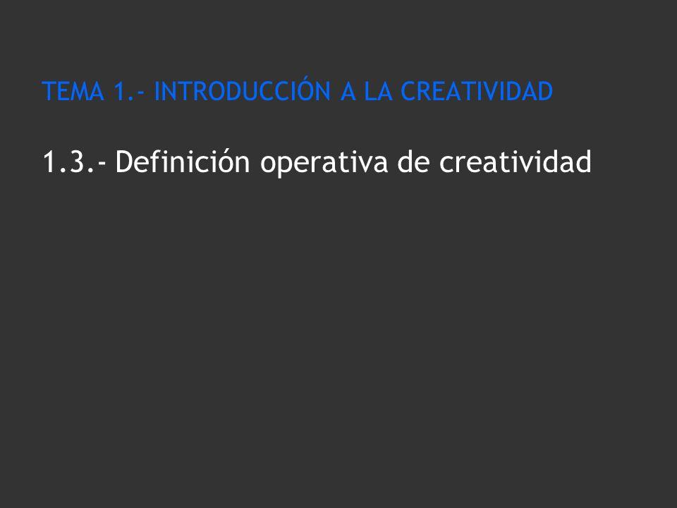 TEMA 1.- INTRODUCCIÓN A LA CREATIVIDAD 1.3.- Definición operativa de creatividad