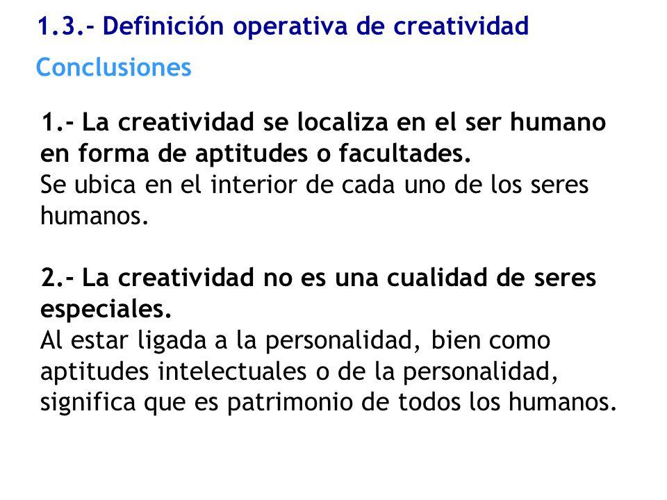 1.3.- Definición operativa de creatividad 1.- La creatividad se localiza en el ser humano en forma de aptitudes o facultades. Se ubica en el interior