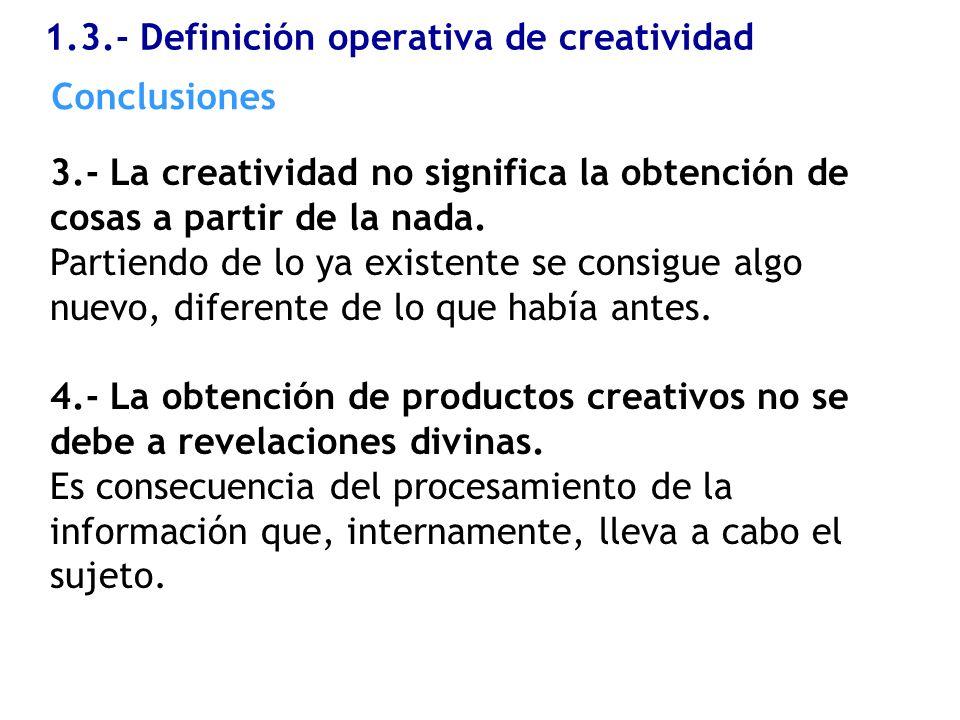 1.3.- Definición operativa de creatividad 3.- La creatividad no significa la obtención de cosas a partir de la nada. Partiendo de lo ya existente se c