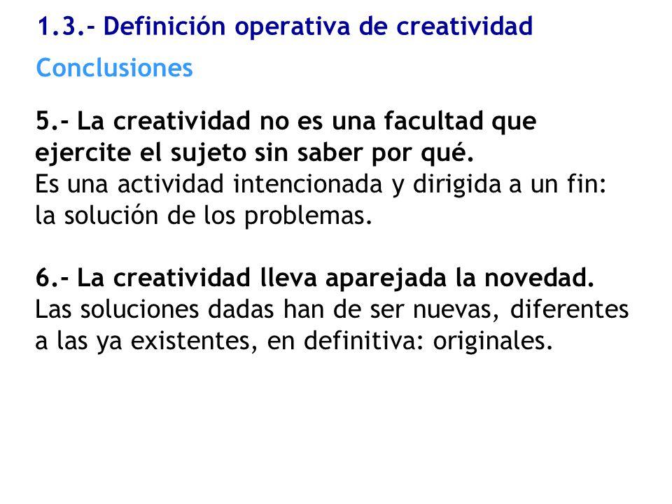 1.3.- Definición operativa de creatividad 5.- La creatividad no es una facultad que ejercite el sujeto sin saber por qué. Es una actividad intencionad